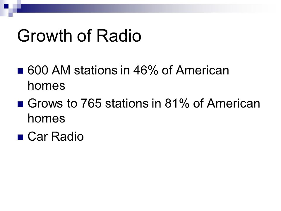 Growth of Radio 600 AM stations in 46% of American homes Grows to 765 stations in 81% of American homes Car Radio