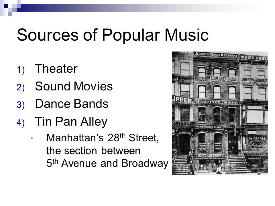 Sources of Popular Music 1) Theater 2) Sound Movies 3) Dance Bands 4) Tin Pan Alley Manhattan's 28 th Street, the section between 5 th Avenue and Broa