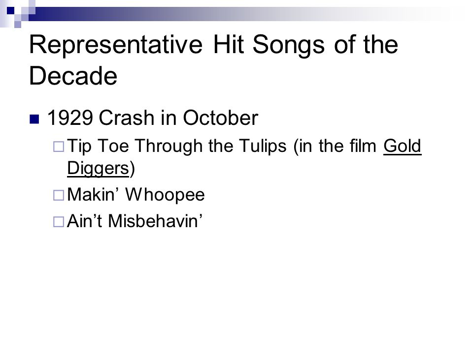 Representative Hit Songs of the Decade 1929 Crash in October  Tip Toe Through the Tulips (in the film Gold Diggers)  Makin' Whoopee  Ain't Misbehav