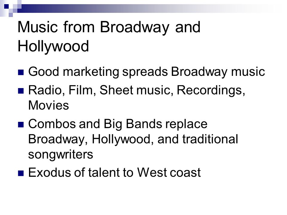 Music from Broadway and Hollywood Good marketing spreads Broadway music Radio, Film, Sheet music, Recordings, Movies Combos and Big Bands replace Broa