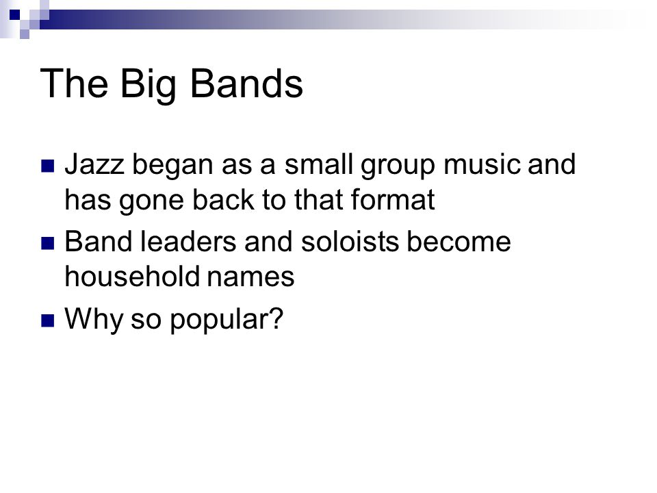 The Big Bands Jazz began as a small group music and has gone back to that format Band leaders and soloists become household names Why so popular?