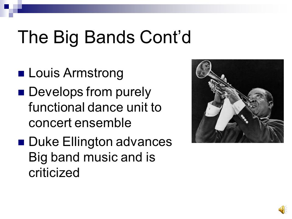 The Big Bands Cont'd Louis Armstrong Develops from purely functional dance unit to concert ensemble Duke Ellington advances Big band music and is crit