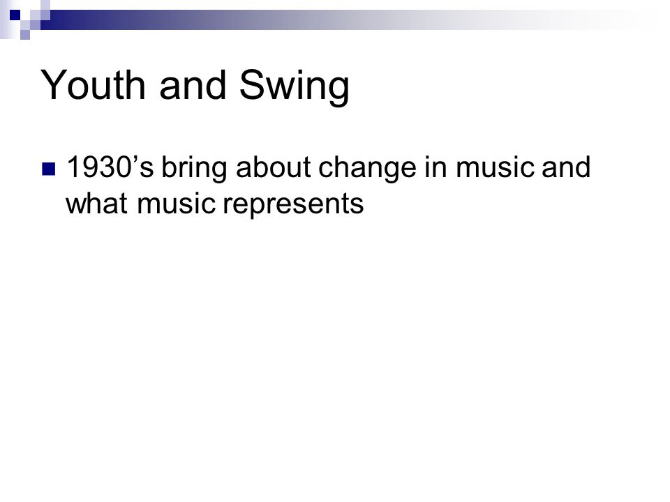Youth and Swing 1930's bring about change in music and what music represents