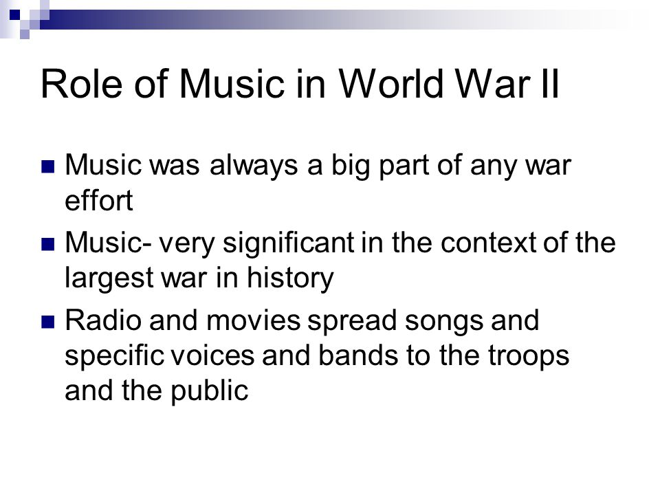 Role of Music in World War II Music was always a big part of any war effort Music- very significant in the context of the largest war in history Radio