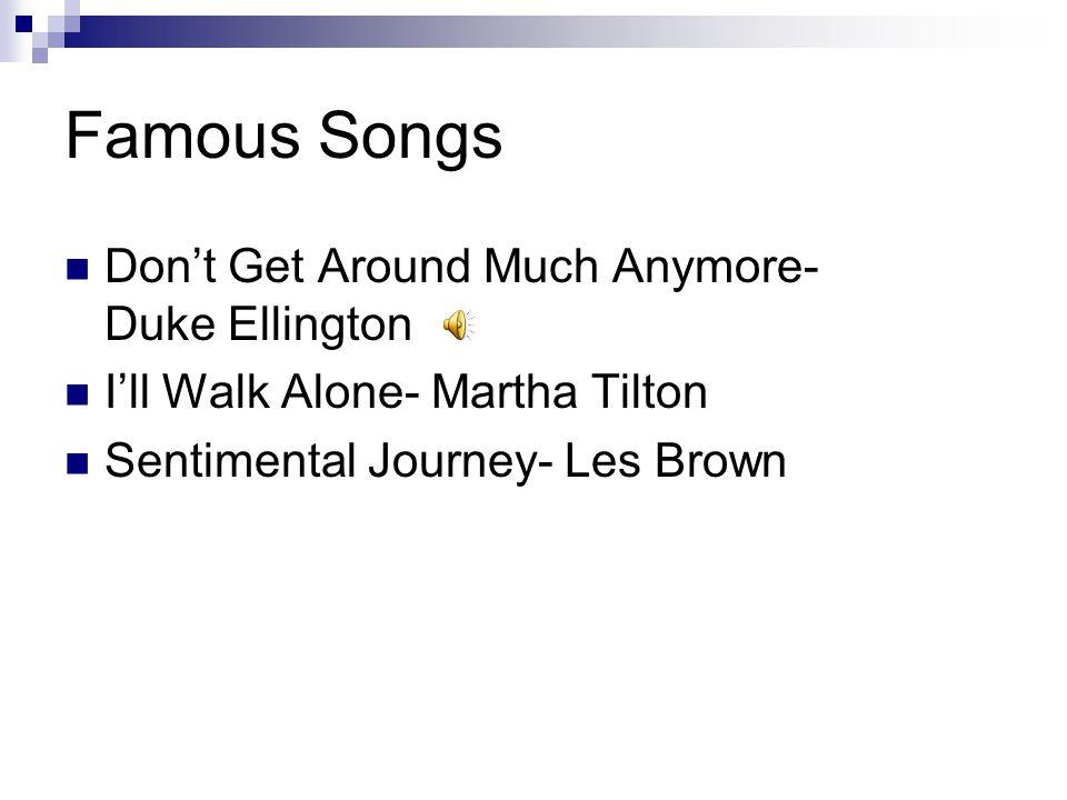 Famous Songs Don't Get Around Much Anymore- Duke Ellington I'll Walk Alone- Martha Tilton Sentimental Journey- Les Brown