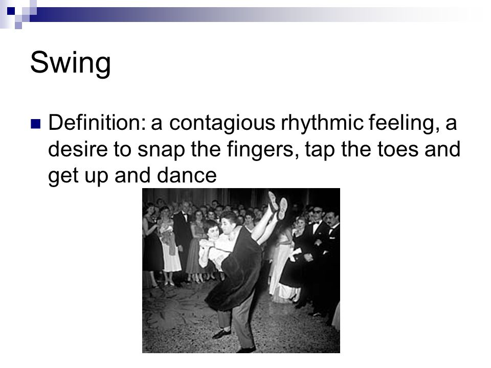 Swing Definition: a contagious rhythmic feeling, a desire to snap the fingers, tap the toes and get up and dance