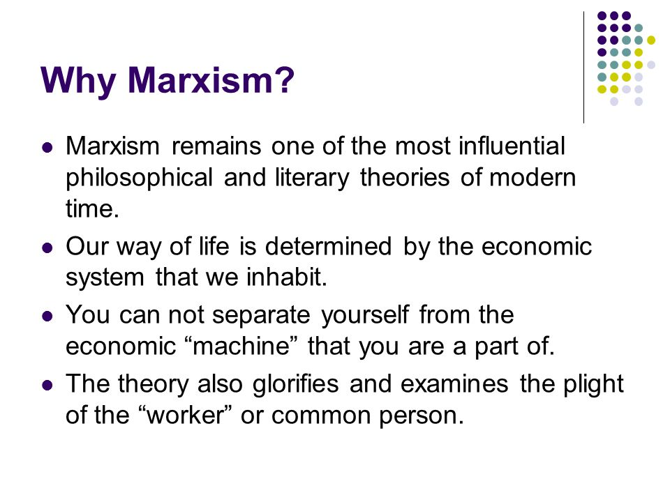 Why Marxism? Marxism remains one of the most influential philosophical and literary theories of modern time. Our way of life is determined by the econ