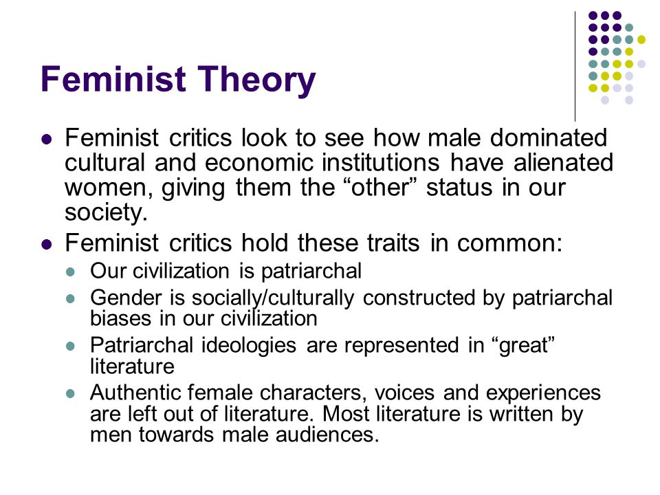 "Feminist Theory Feminist critics look to see how male dominated cultural and economic institutions have alienated women, giving them the ""other"" statu"