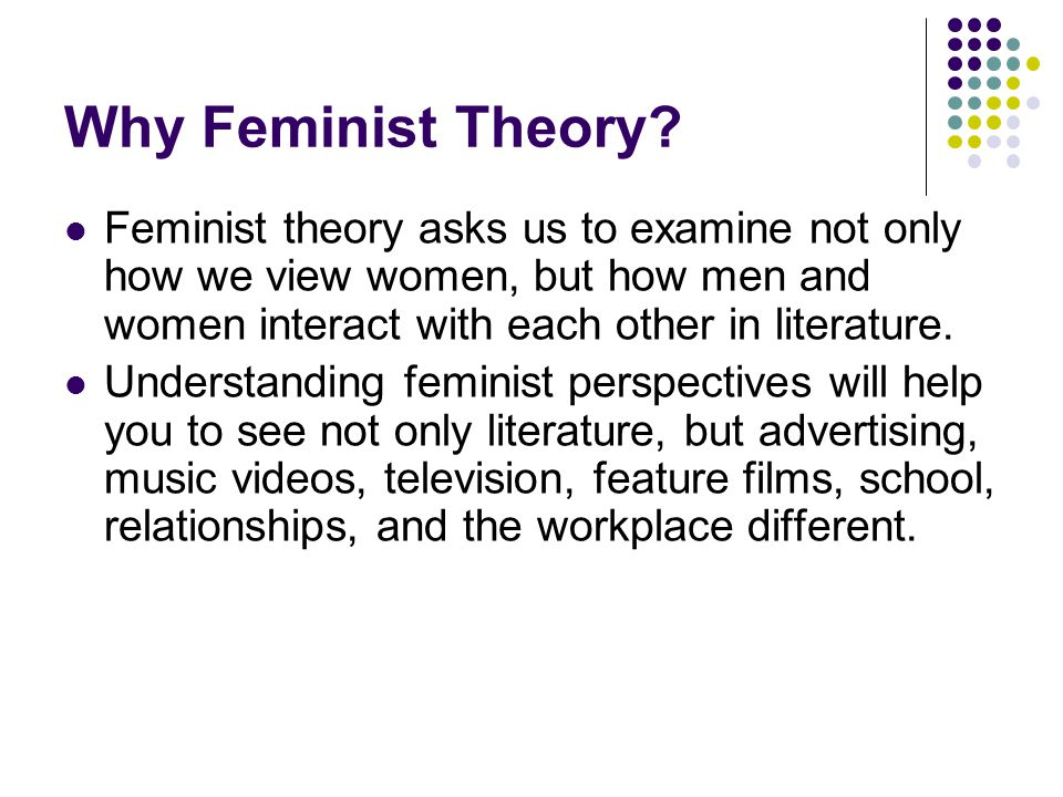 Why Feminist Theory? Feminist theory asks us to examine not only how we view women, but how men and women interact with each other in literature. Unde