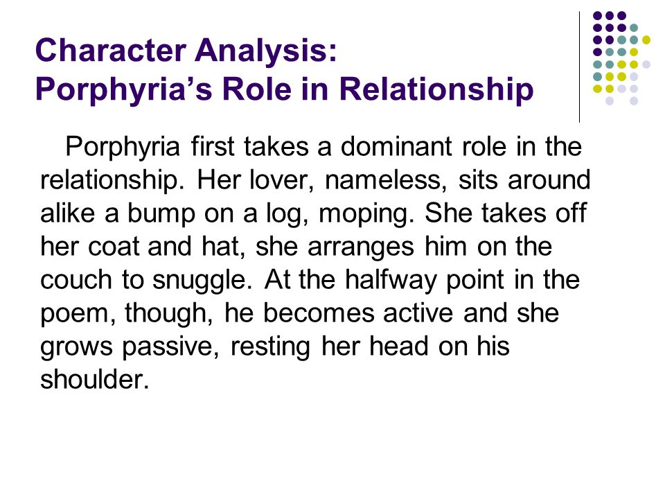 Character Analysis: Porphyria's Role in Relationship Porphyria first takes a dominant role in the relationship. Her lover, nameless, sits around alike