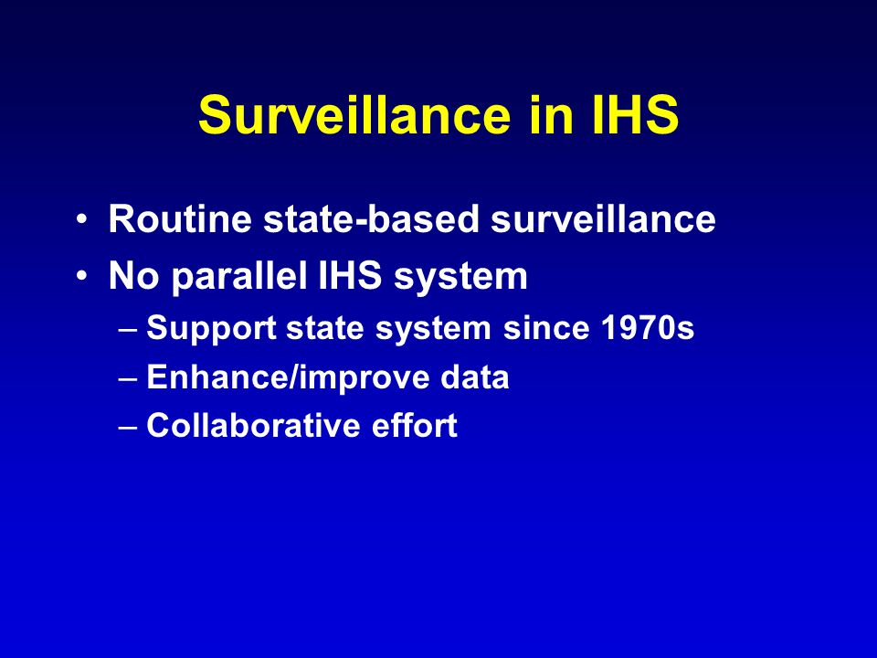 Surveillance in IHS Routine state-based surveillance No parallel IHS system –Support state system since 1970s –Enhance/improve data –Collaborative effort