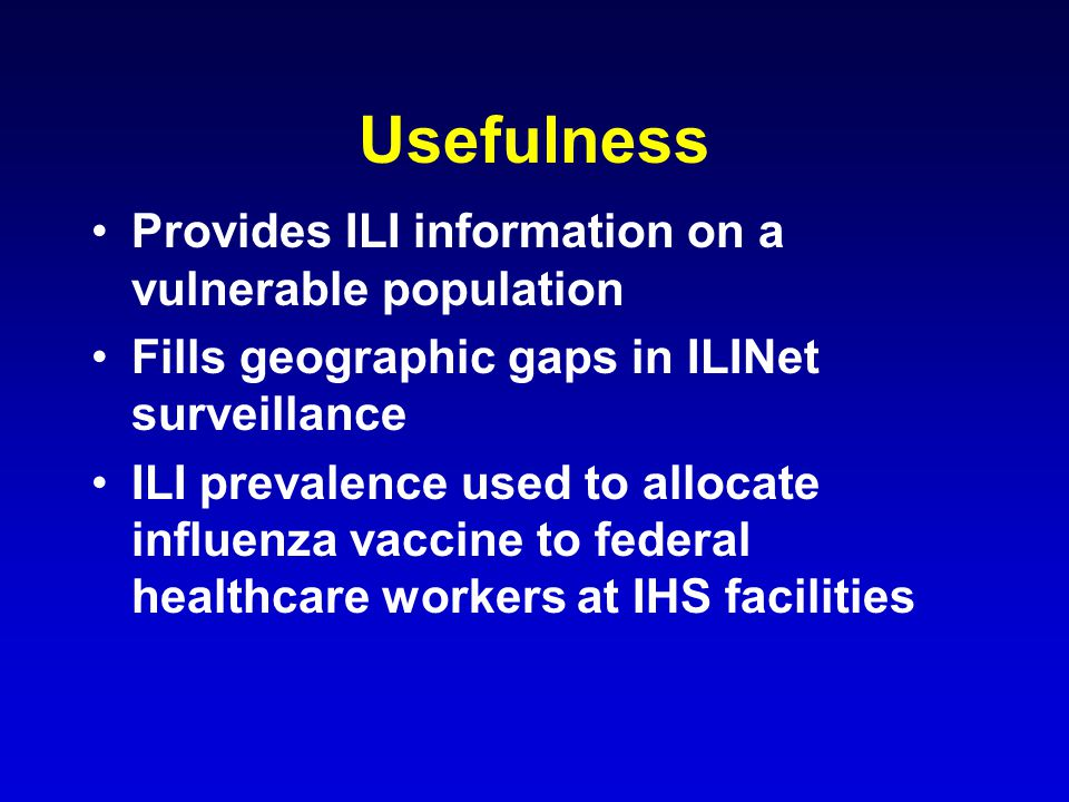 Usefulness Provides ILI information on a vulnerable population Fills geographic gaps in ILINet surveillance ILI prevalence used to allocate influenza vaccine to federal healthcare workers at IHS facilities