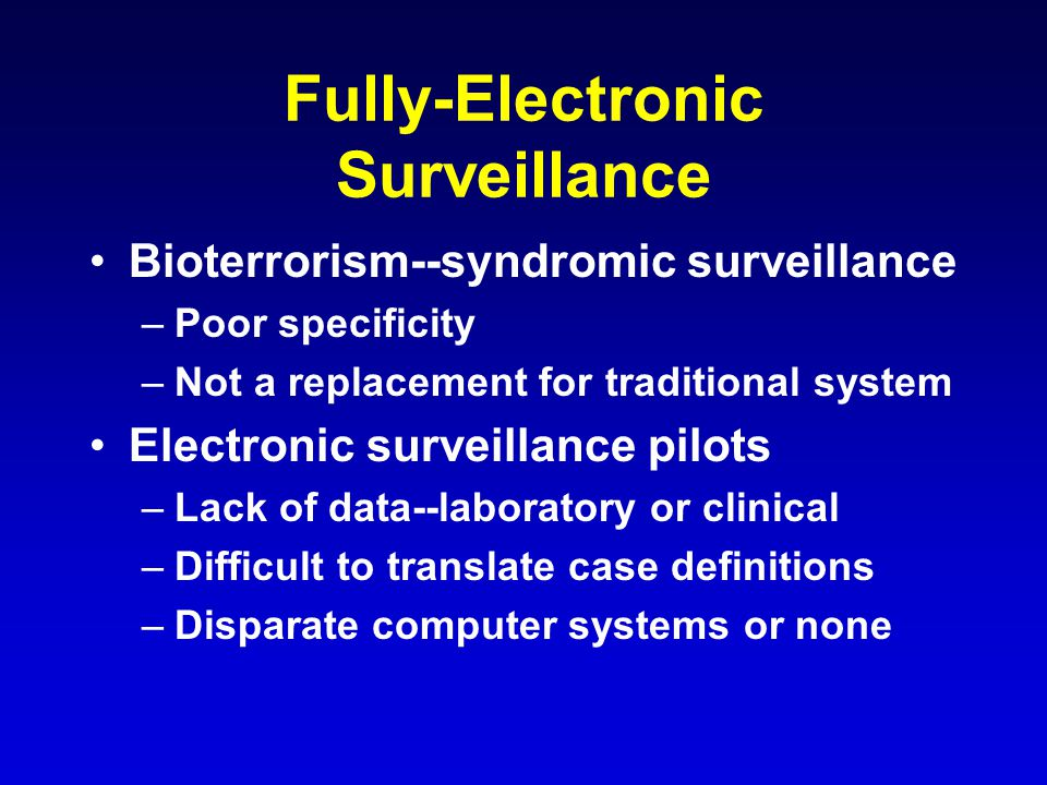 Fully-Electronic Surveillance Bioterrorism--syndromic surveillance –Poor specificity –Not a replacement for traditional system Electronic surveillance