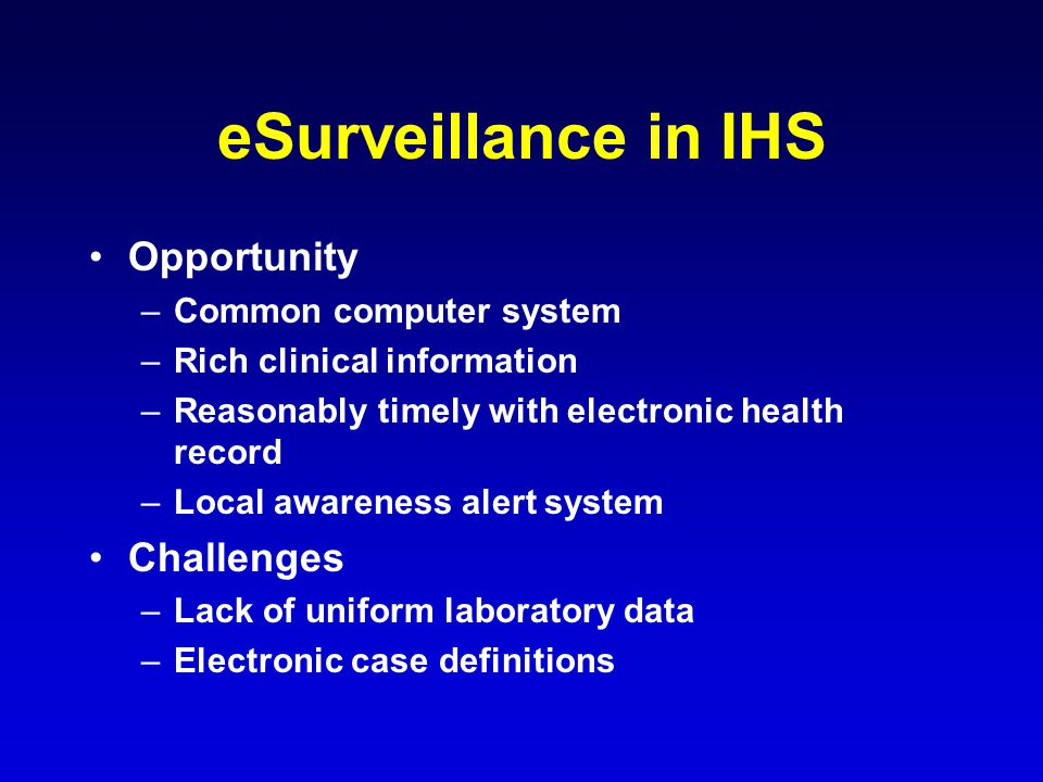 eSurveillance in IHS Opportunity –Common computer system –Rich clinical information –Reasonably timely with electronic health record –Local awareness alert system Challenges –Lack of uniform laboratory data –Electronic case definitions