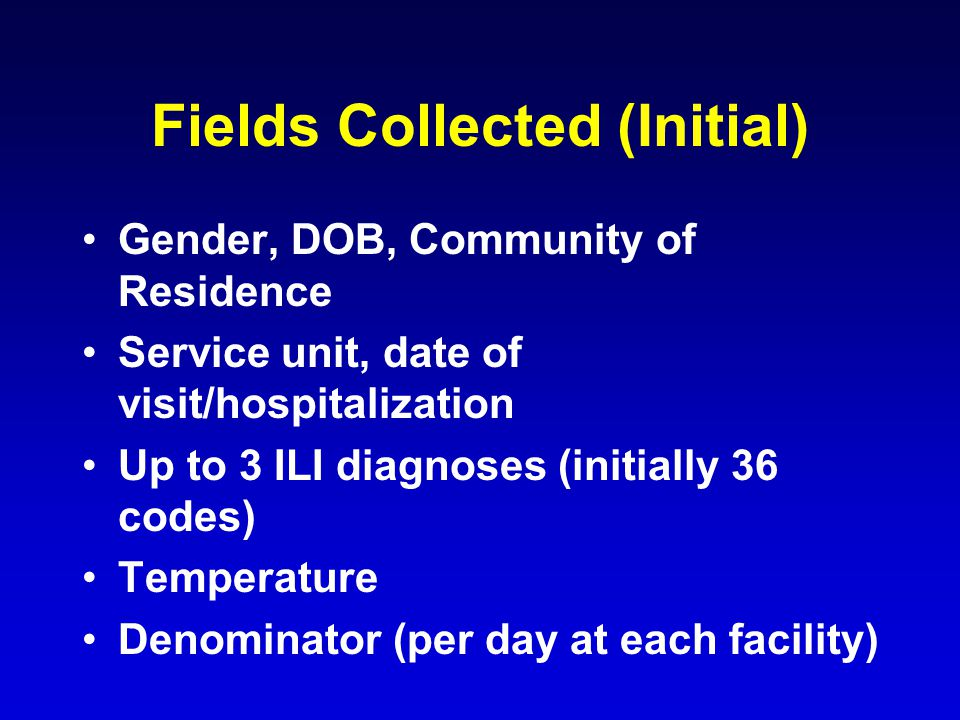 Fields Collected (Initial) Gender, DOB, Community of Residence Service unit, date of visit/hospitalization Up to 3 ILI diagnoses (initially 36 codes) Temperature Denominator (per day at each facility)