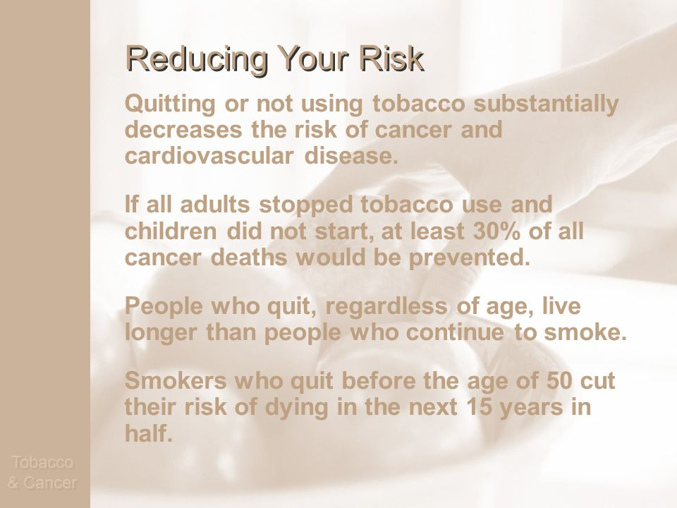 Tobacco & Cancer Reducing Your Risk Quitting or not using tobacco substantially decreases the risk of cancer and cardiovascular disease.