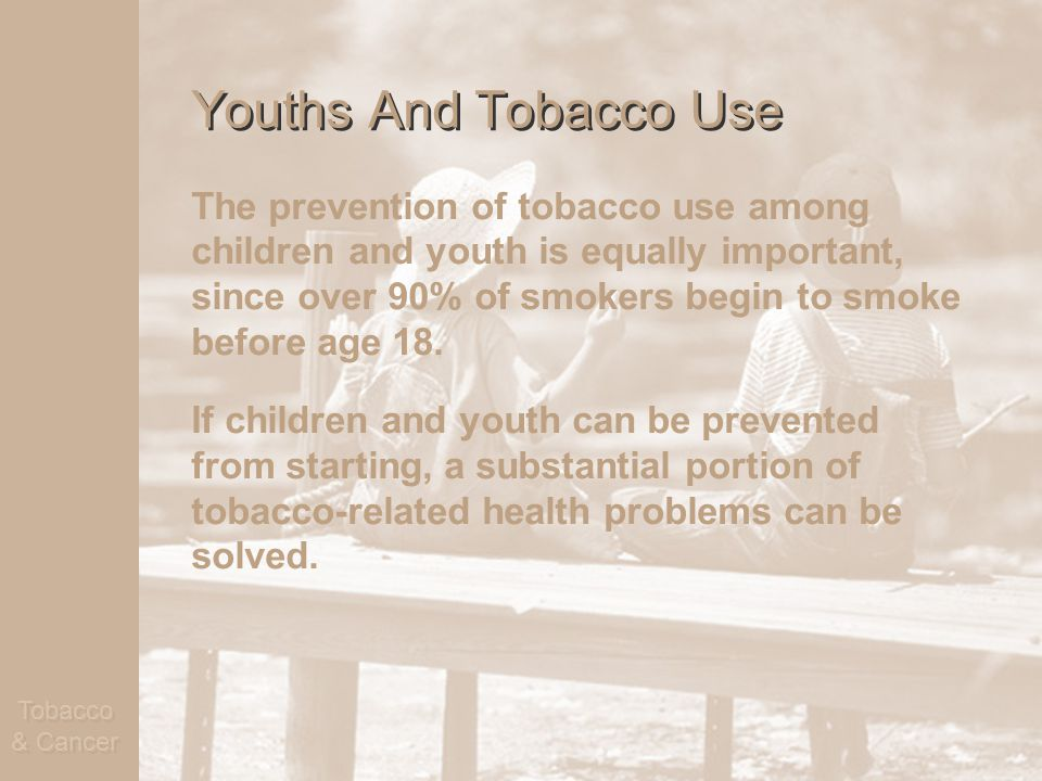 Tobacco & Cancer Youths And Tobacco Use The prevention of tobacco use among children and youth is equally important, since over 90% of smokers begin to smoke before age 18.