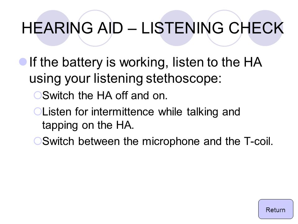 HEARING AID – LISTENING CHECK If the battery is working, listen to the HA using your listening stethoscope:  Switch the HA off and on.