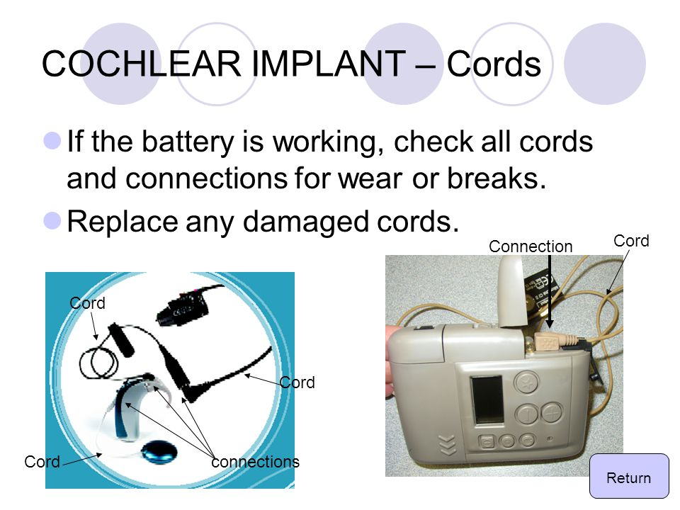 COCHLEAR IMPLANT – Cords If the battery is working, check all cords and connections for wear or breaks.