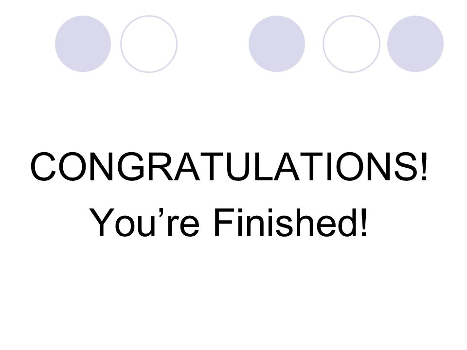 CONGRATULATIONS! You're Finished!
