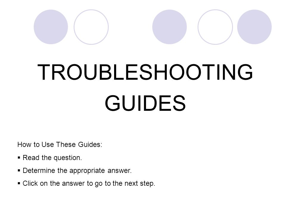 TROUBLESHOOTING GUIDES How to Use These Guides:  Read the question.