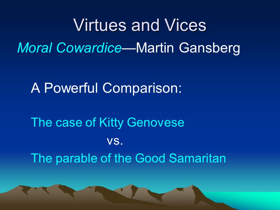 Virtues and Vices Moral Cowardice—Martin Gansberg A Powerful Comparison: The case of Kitty Genovese vs. The parable of the Good Samaritan