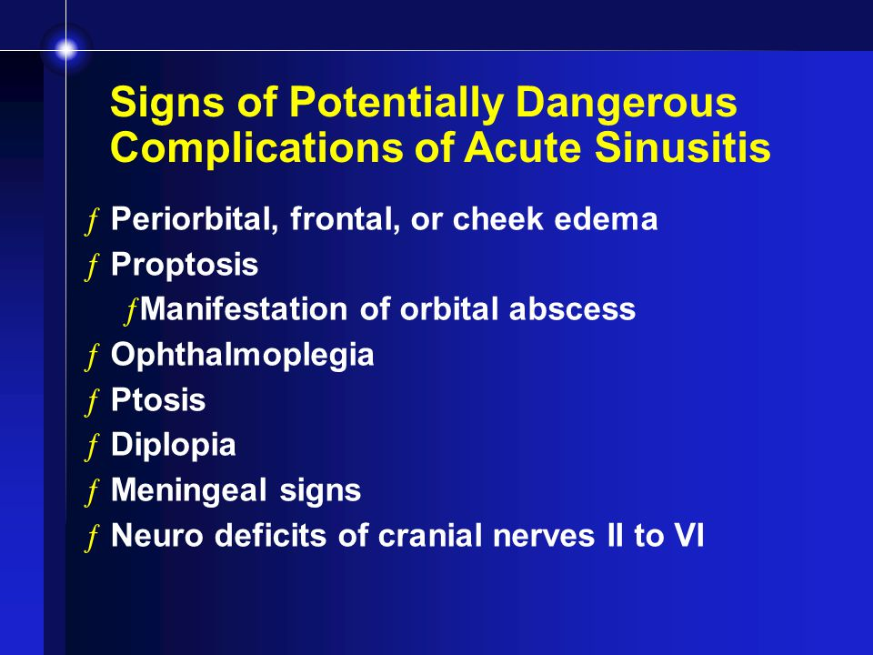 Signs of Potentially Dangerous Complications of Acute Sinusitis ƒPeriorbital, frontal, or cheek edema ƒProptosis ƒManifestation of orbital abscess ƒOphthalmoplegia ƒPtosis ƒDiplopia ƒMeningeal signs ƒNeuro deficits of cranial nerves II to VI