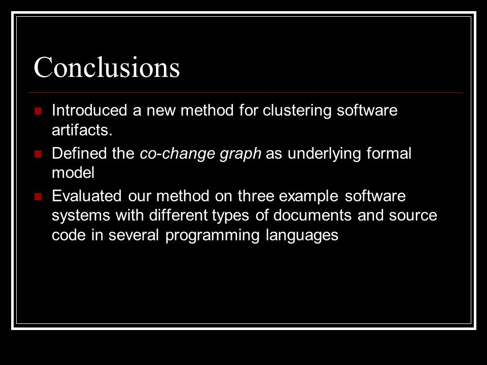 Conclusions Introduced a new method for clustering software artifacts. Defined the co-change graph as underlying formal model Evaluated our method on