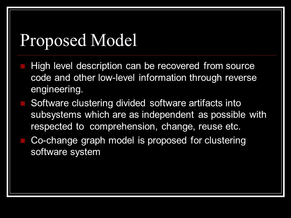 Proposed Model High level description can be recovered from source code and other low-level information through reverse engineering. Software clusteri