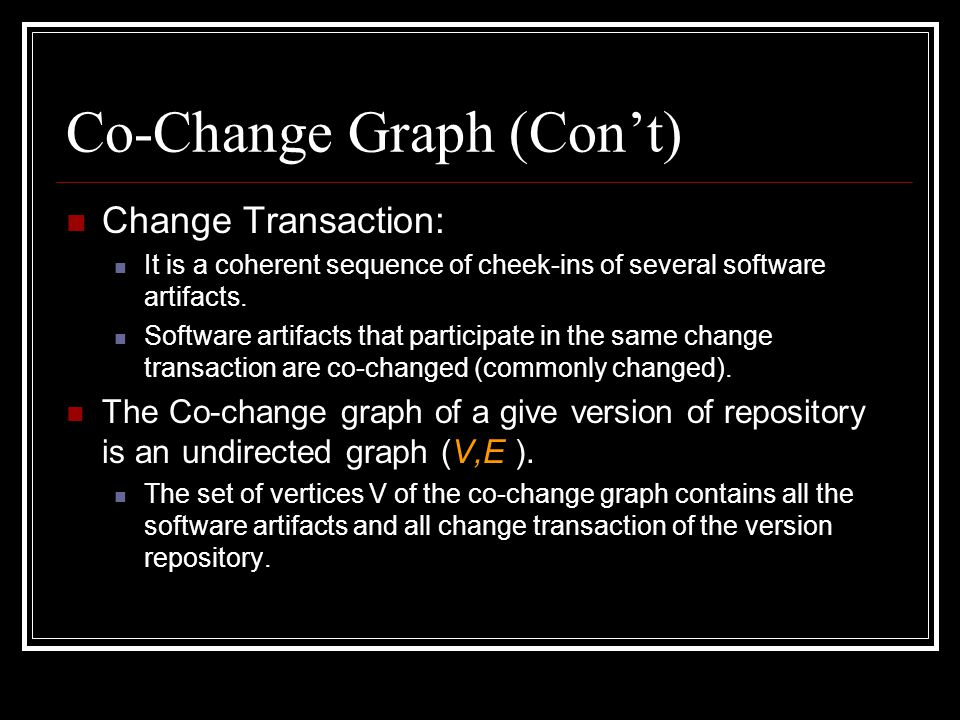 Co-Change Graph (Con't) Change Transaction: It is a coherent sequence of cheek-ins of several software artifacts. Software artifacts that participate