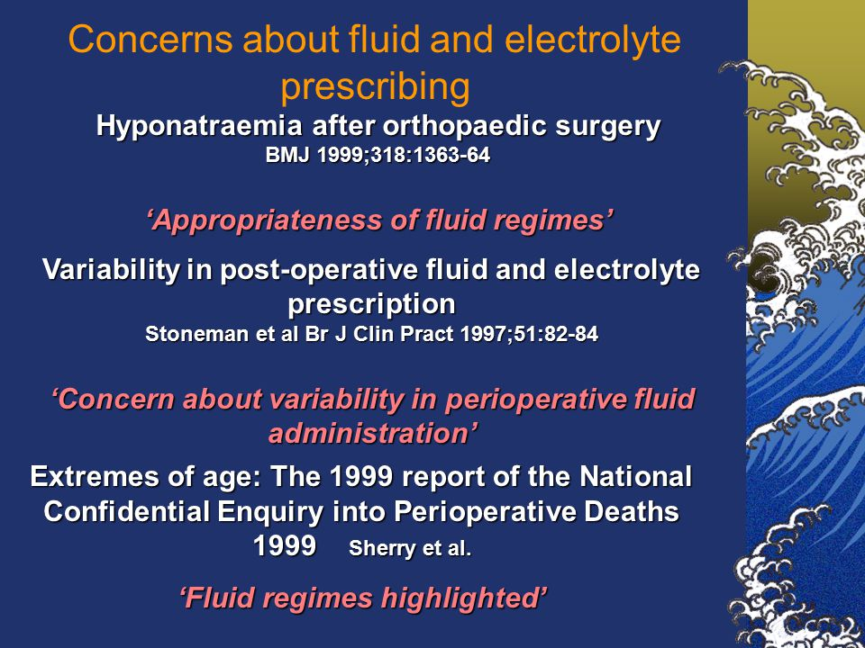 Concerns about fluid and electrolyte prescribing Hyponatraemia after orthopaedic surgery BMJ 1999;318:1363-64 'Appropriateness of fluid regimes' Variability in post-operative fluid and electrolyte prescription Stoneman et al Br J Clin Pract 1997;51:82-84 'Concern about variability in perioperative fluid administration' Extremes of age: The 1999 report of the National Confidential Enquiry into Perioperative Deaths 1999 Sherry et al.