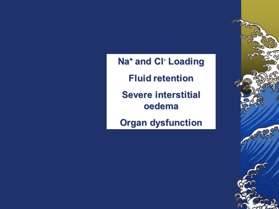 Na + and Cl - Loading Fluid retention Severe interstitial oedema Organ dysfunction