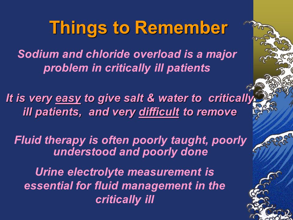 Things to Remember It is very easy to give salt & water to critically ill patients, and very difficult to remove Fluid therapy is often poorly taught, poorly understood and poorly done Sodium and chloride overload is a major problem in critically ill patients Urine electrolyte measurement is essential for fluid management in the critically ill