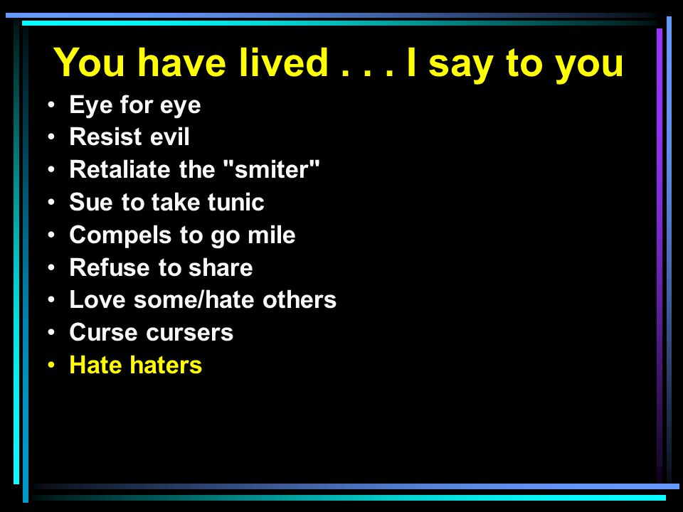You have lived... I say to you Eye for eye Resist evil Retaliate the