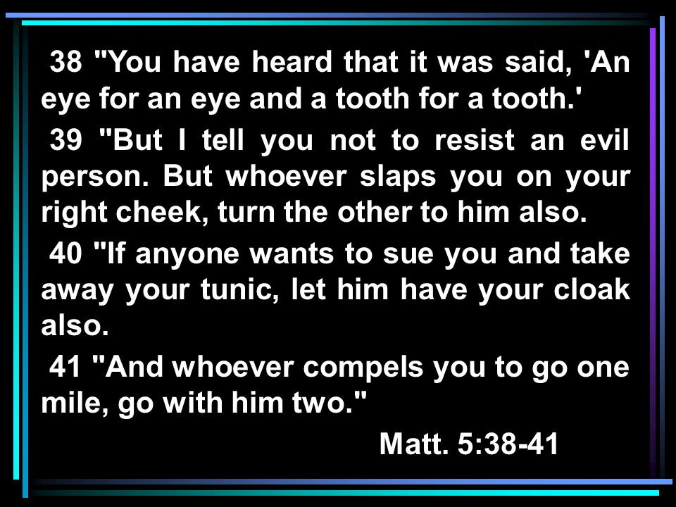 38 You have heard that it was said, An eye for an eye and a tooth for a tooth. 39 But I tell you not to resist an evil person.