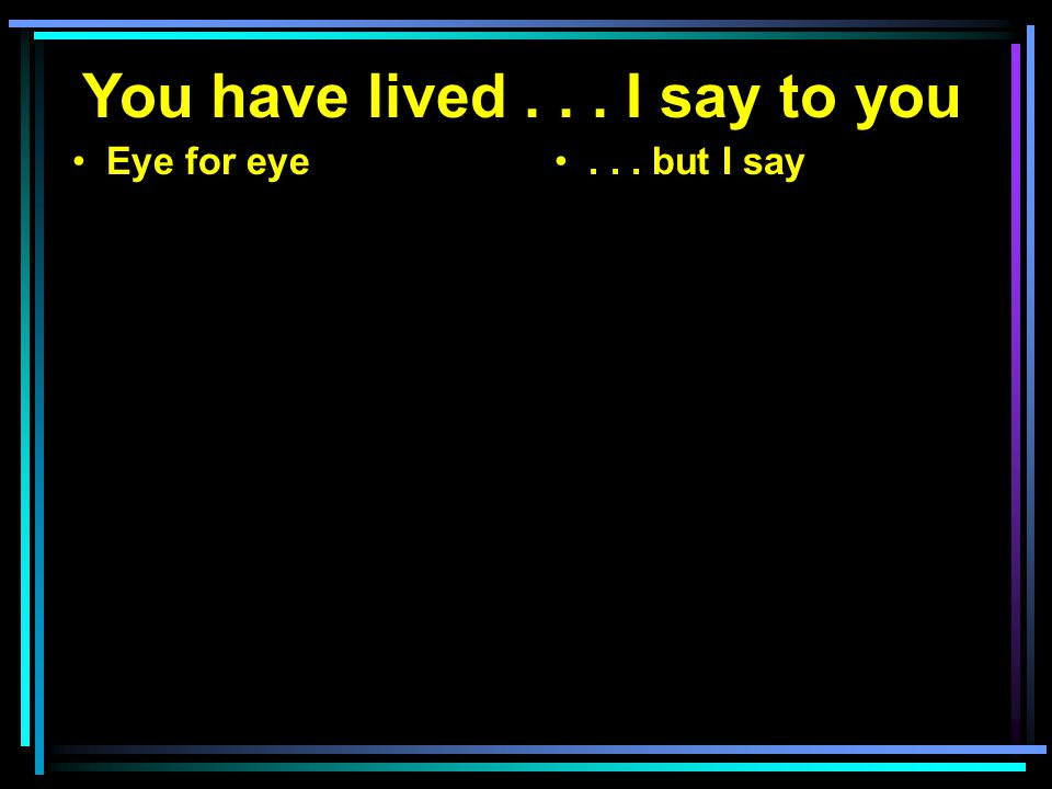 You have lived... I say to you Eye for eye... but I say