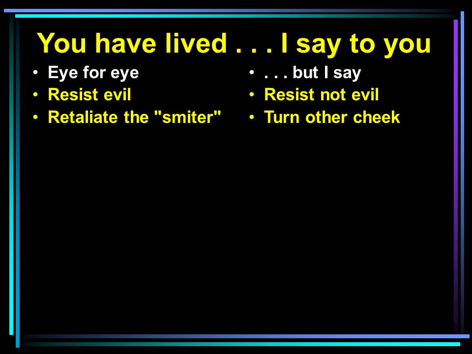 You have lived... I say to you Eye for eye Resist evil Retaliate the smiter ...