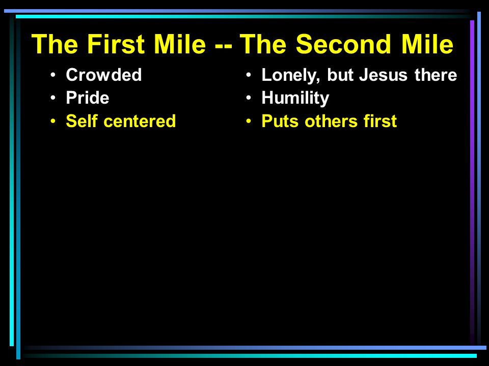 The First Mile -- The Second Mile Crowded Pride Self centered Lonely, but Jesus there Humility Puts others first the curser s Do good
