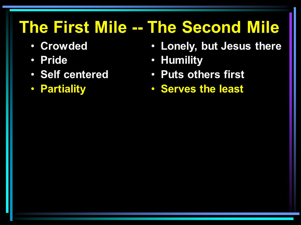 The First Mile -- The Second Mile Crowded Pride Self centered Partiality Lonely, but Jesus there Humility Puts others first Serves the least the curser s Do good