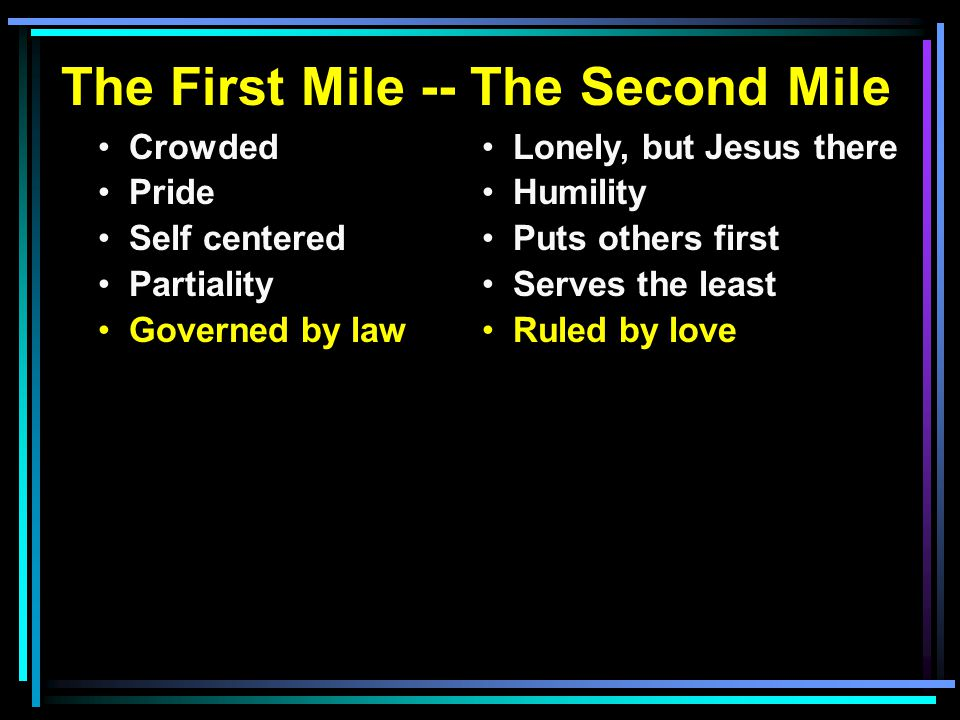 The First Mile -- The Second Mile Crowded Pride Self centered Partiality Governed by law Lonely, but Jesus there Humility Puts others first Serves the least Ruled by love the curser s Do good