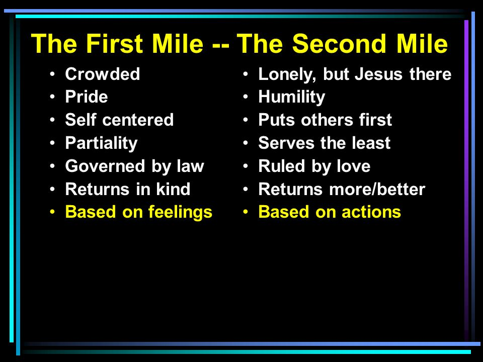 The First Mile -- The Second Mile Crowded Pride Self centered Partiality Governed by law Returns in kind Based on feelings Lonely, but Jesus there Hum
