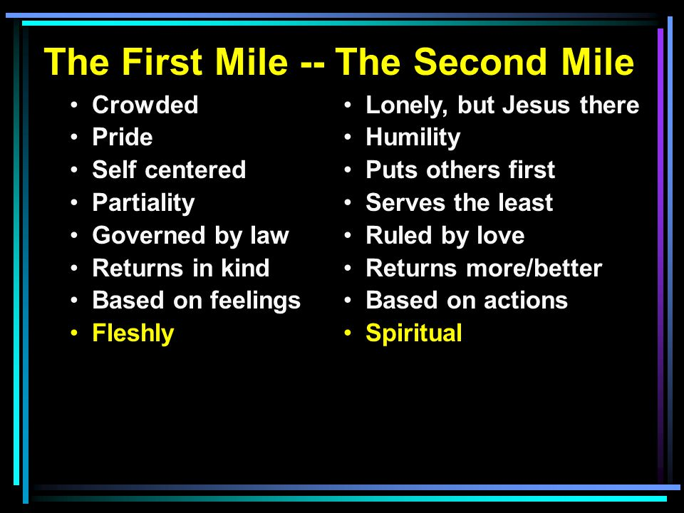 The First Mile -- The Second Mile Crowded Pride Self centered Partiality Governed by law Returns in kind Based on feelings Fleshly Lonely, but Jesus there Humility Puts others first Serves the least Ruled by love Returns more/better Based on actions Spiritual the curser s Do good