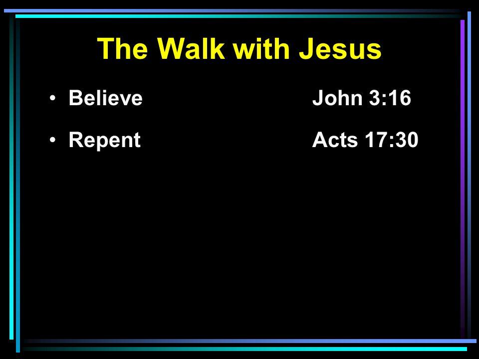 The Walk with Jesus Believe John 3:16 RepentActs 17:30