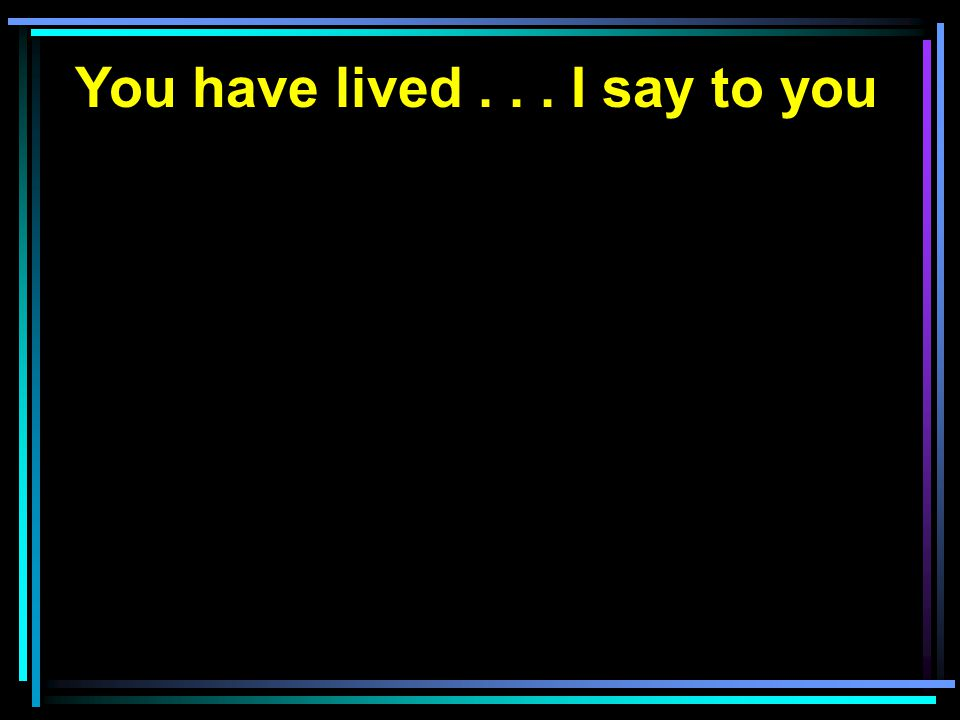You have lived...