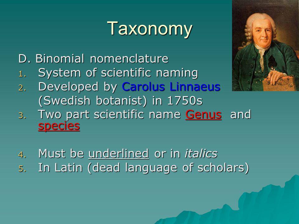 Taxonomy D. Binomial nomenclature 1. System of scientific naming 2. Developed by Carolus Linnaeus (Swedish botanist) in 1750s 3. Two part scientific n