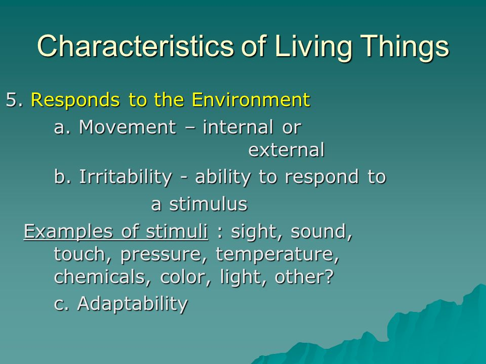Characteristics of Living Things 5. Responds to the Environment a. Movement – internal or external b. Irritability - ability to respond to a stimulus