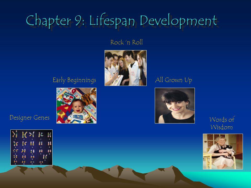 Chapter 9: Lifespan Development Designer Genes Early Beginnings Rock 'n Roll All Grown Up Words of Wisdom