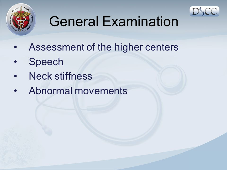 General Examination 1.Assessment of the higher centers o Consciousness o Orientation ( Person, Place, Time ).