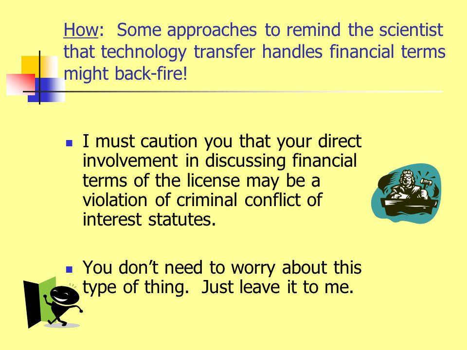 How: Some approaches to remind the scientist that technology transfer handles financial terms might back-fire! I must caution you that your direct inv
