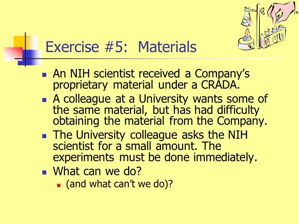Exercise #5: Materials An NIH scientist received a Company's proprietary material under a CRADA. A colleague at a University wants some of the same ma